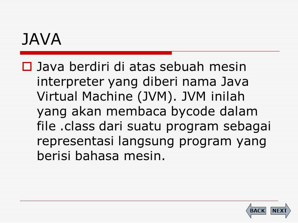 JAVA  Java berdiri di atas sebuah mesin interpreter yang diberi nama Java Virtual Machine (JVM). JVM inilah yang akan membaca bycode dalam file.class