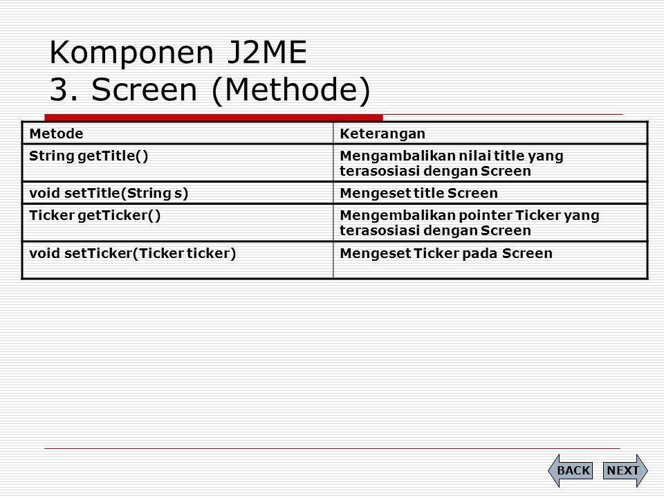 Komponen J2ME 3. Screen (Methode) MetodeKeterangan String getTitle()Mengambalikan nilai title yang terasosiasi dengan Screen void setTitle(String s)Me