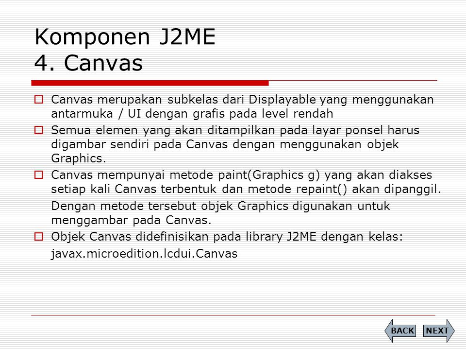Komponen J2ME 4. Canvas  Canvas merupakan subkelas dari Displayable yang menggunakan antarmuka / UI dengan grafis pada level rendah  Semua elemen ya