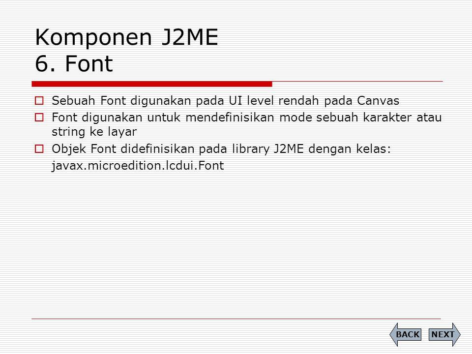 Komponen J2ME 6. Font  Sebuah Font digunakan pada UI level rendah pada Canvas  Font digunakan untuk mendefinisikan mode sebuah karakter atau string