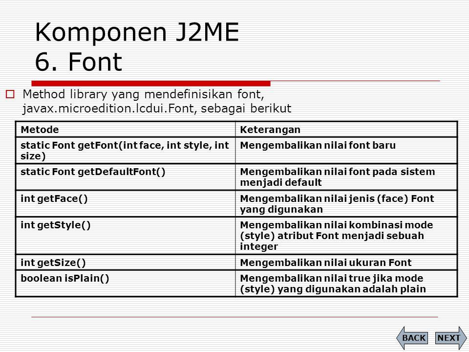 Komponen J2ME 6. Font MetodeKeterangan static Font getFont(int face, int style, int size) Mengembalikan nilai font baru static Font getDefaultFont()Me