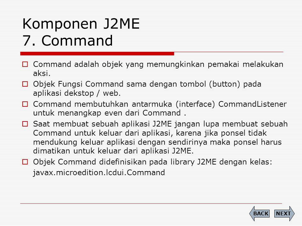 Komponen J2ME 7. Command  Command adalah objek yang memungkinkan pemakai melakukan aksi.  Objek Fungsi Command sama dengan tombol (button) pada apli