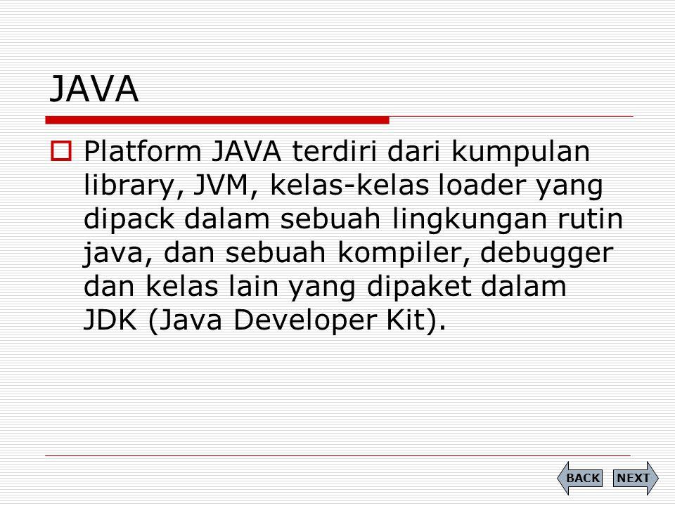 CLDC vs CDC CLDCCDC Mengimplementasikan sebagian dari J2SE Mengimplementasikan seluruh fitur J2SE JVM yang digunakan KVMJVM yang digunakan CVM (C- Virtual Machine) Digunakan pada perangkat HP, Pager & PDA dengan memori terbatas (160-512 KB) Digunakan pada perangkat genggam (internet, NOKIA Communicator) dengan memori minimal 2 MB NEXTBACK