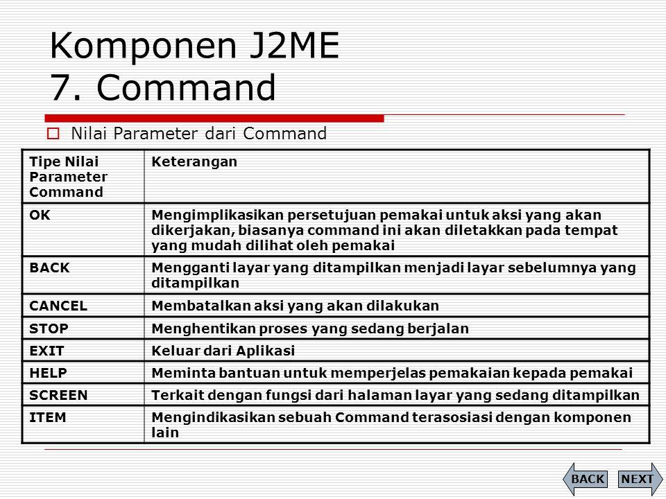 Komponen J2ME 7. Command Tipe Nilai Parameter Command Keterangan OKMengimplikasikan persetujuan pemakai untuk aksi yang akan dikerjakan, biasanya comm