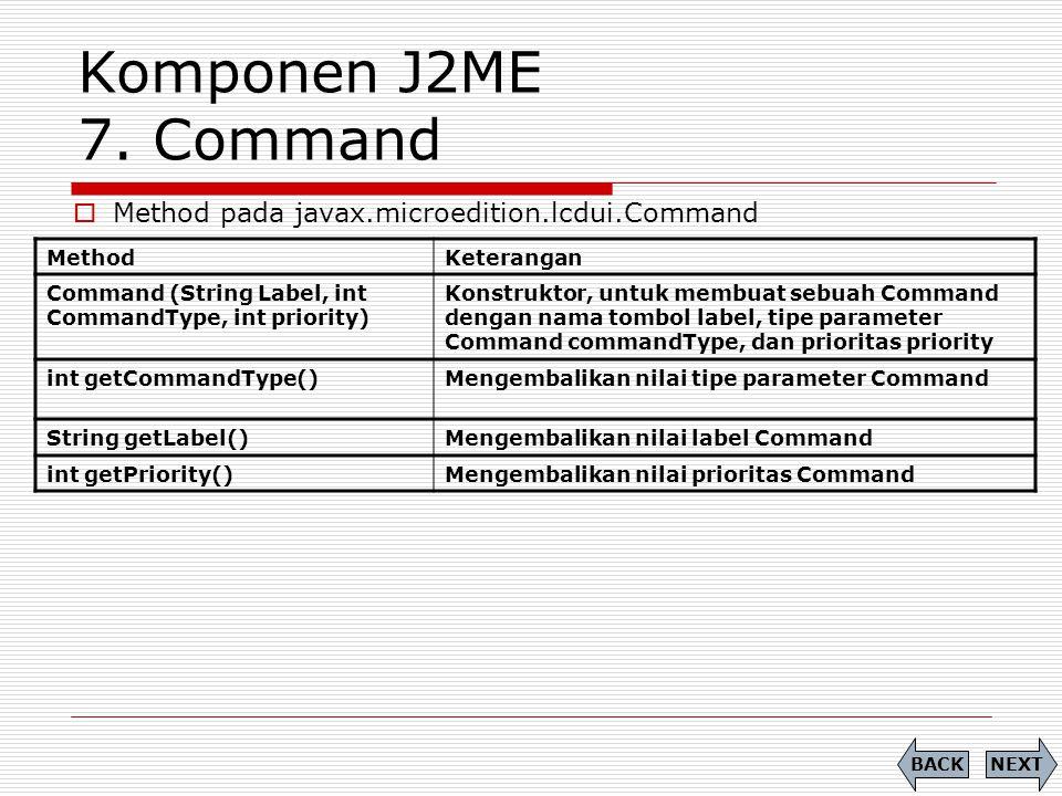Komponen J2ME 7. Command MethodKeterangan Command (String Label, int CommandType, int priority) Konstruktor, untuk membuat sebuah Command dengan nama