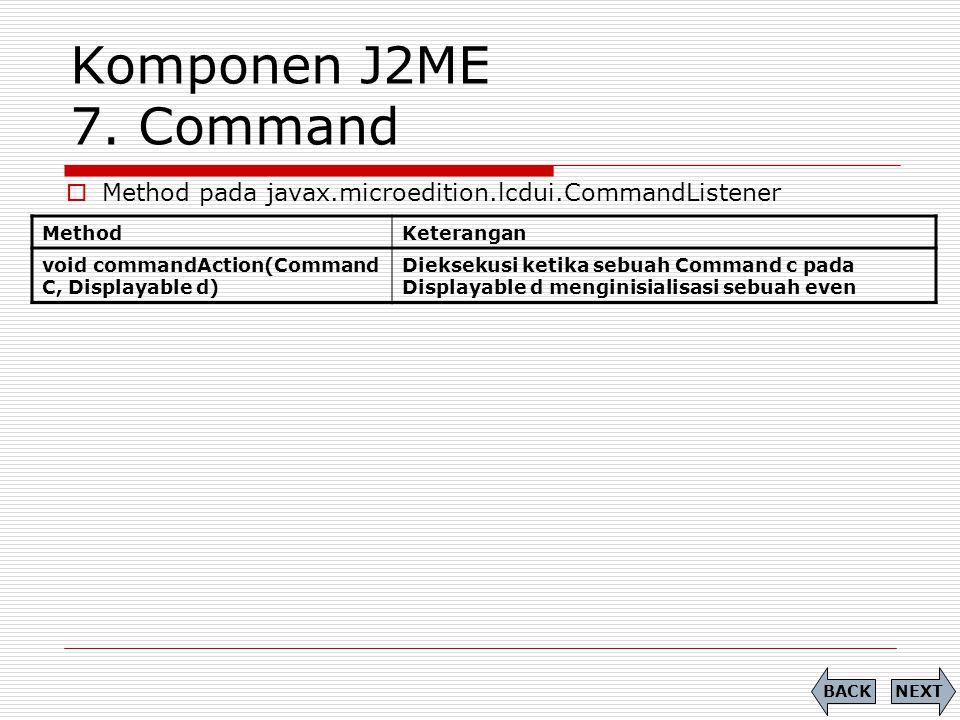 Komponen J2ME 7. Command MethodKeterangan void commandAction(Command C, Displayable d) Dieksekusi ketika sebuah Command c pada Displayable d menginisi