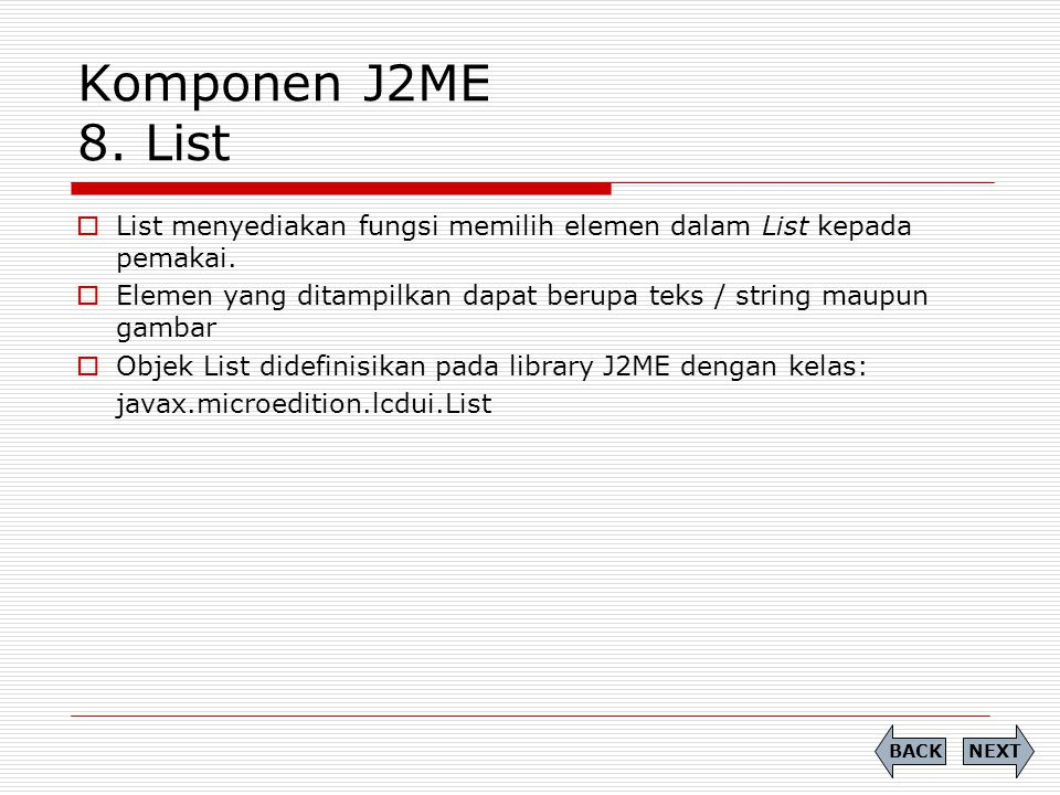 Komponen J2ME 8. List  List menyediakan fungsi memilih elemen dalam List kepada pemakai.  Elemen yang ditampilkan dapat berupa teks / string maupun