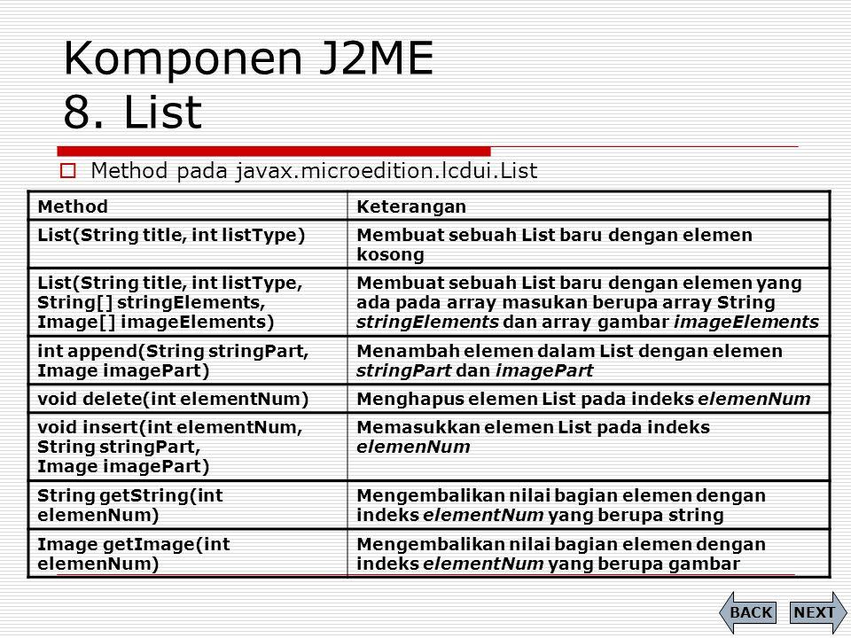 Komponen J2ME 8. List MethodKeterangan List(String title, int listType)Membuat sebuah List baru dengan elemen kosong List(String title, int listType,