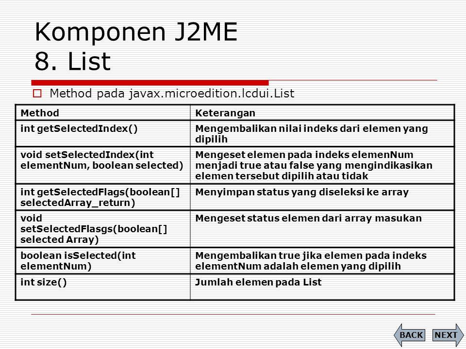 Komponen J2ME 8. List MethodKeterangan int getSelectedIndex()Mengembalikan nilai indeks dari elemen yang dipilih void setSelectedIndex(int elementNum,