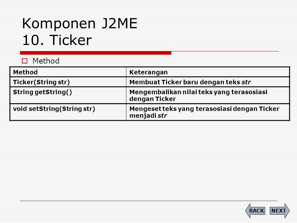 Komponen J2ME 10. Ticker  Method NEXTBACK MethodKeterangan Ticker(String str)Membuat Ticker baru dengan teks str String getString()Mengembalikan nila