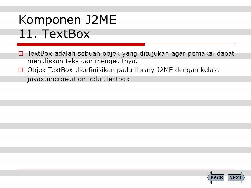Komponen J2ME 11. TextBox  TextBox adalah sebuah objek yang ditujukan agar pemakai dapat menuliskan teks dan mengeditnya.  Objek TextBox didefinisik