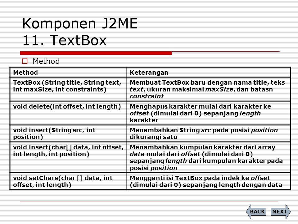 Komponen J2ME 11. TextBox  Method NEXTBACK MethodKeterangan TextBox (String title, String text, int maxSize, int constraints) Membuat TextBox baru de