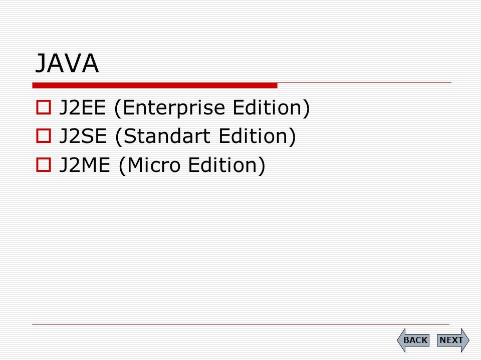JAVA  J2EE (Enterprise Edition)  J2SE (Standart Edition)  J2ME (Micro Edition) NEXTBACK