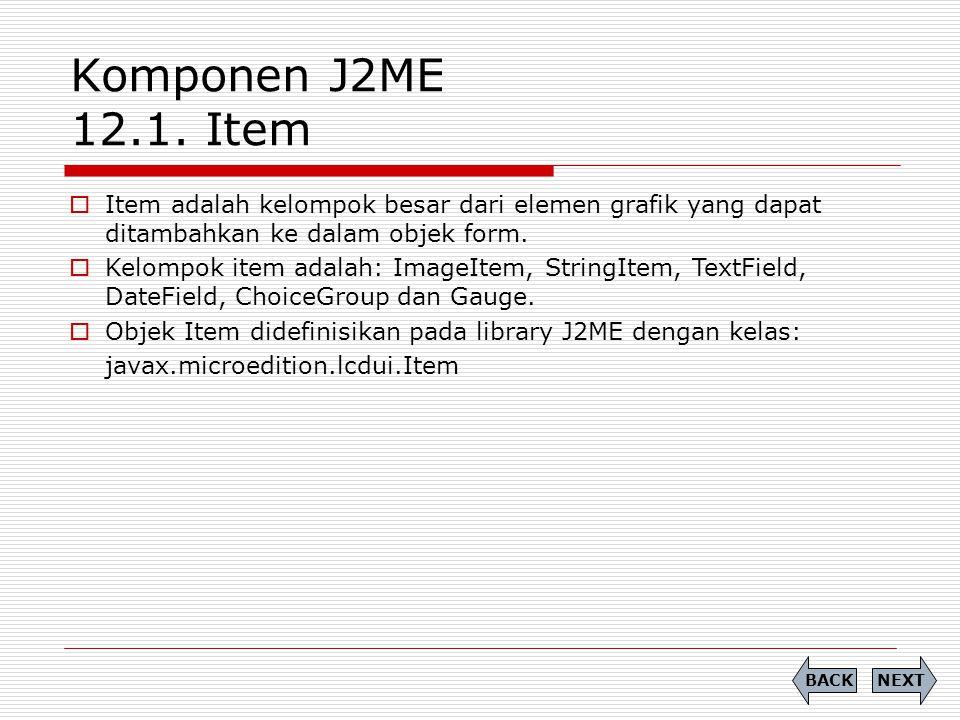 Komponen J2ME 12.1. Item  Item adalah kelompok besar dari elemen grafik yang dapat ditambahkan ke dalam objek form.  Kelompok item adalah: ImageItem