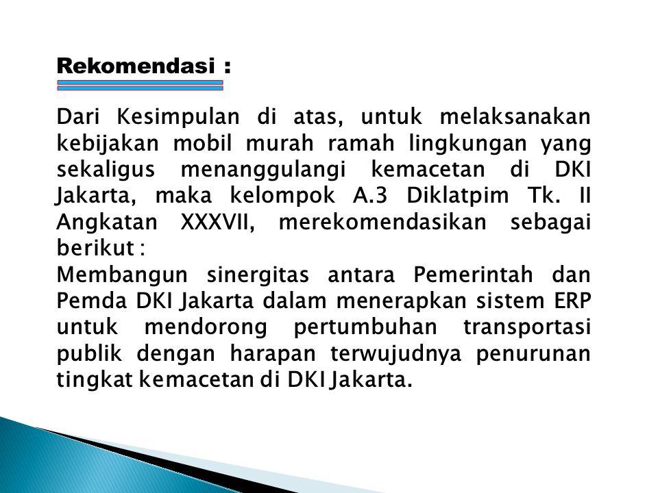 Rekomendasi : Dari Kesimpulan di atas, untuk melaksanakan kebijakan mobil murah ramah lingkungan yang sekaligus menanggulangi kemacetan di DKI Jakarta