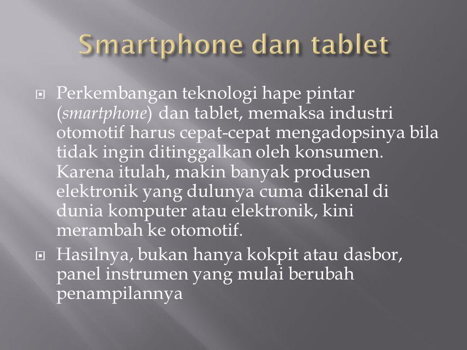 Perkembangan teknologi hape pintar ( smartphone ) dan tablet, memaksa industri otomotif harus cepat-cepat mengadopsinya bila tidak ingin ditinggalkan oleh konsumen.