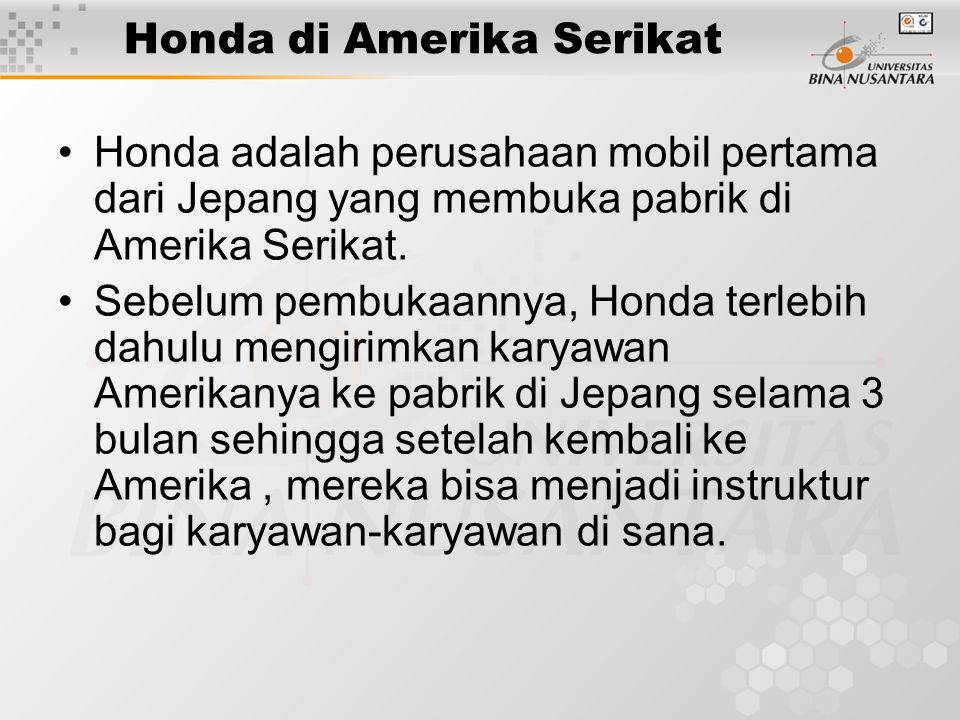 Honda di Amerika Serikat Honda adalah perusahaan mobil pertama dari Jepang yang membuka pabrik di Amerika Serikat. Sebelum pembukaannya, Honda terlebi