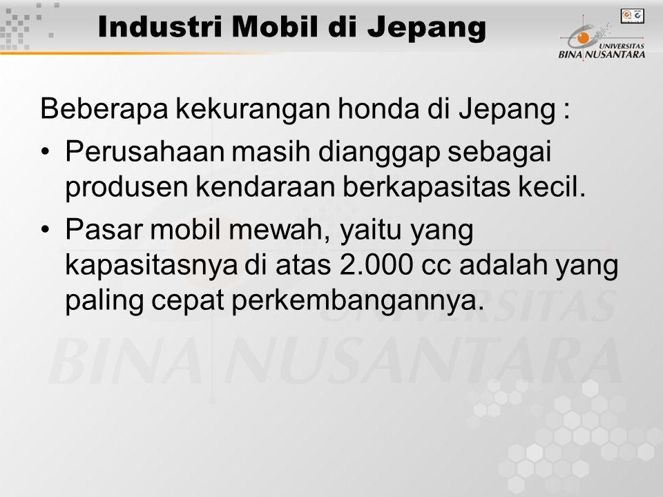 Industri Mobil di Jepang Beberapa kekurangan honda di Jepang : Perusahaan masih dianggap sebagai produsen kendaraan berkapasitas kecil. Pasar mobil me
