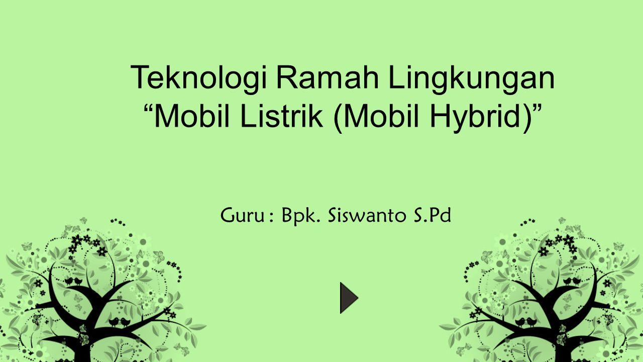 Teknologi Ramah Lingkungan Mobil Listrik (Mobil Hybrid) Guru: Bpk. Siswanto S.Pd