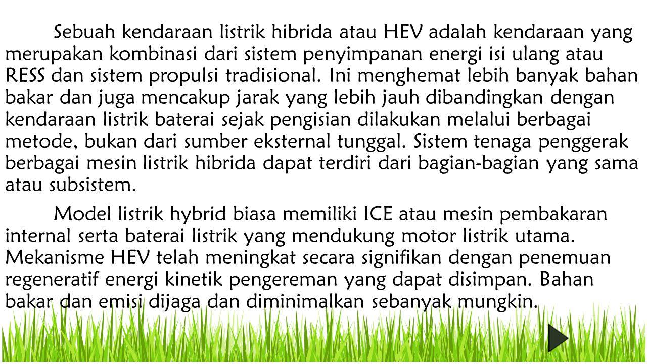 Sebuah kendaraan listrik hibrida atau HEV adalah kendaraan yang merupakan kombinasi dari sistem penyimpanan energi isi ulang atau RESS dan sistem propulsi tradisional.