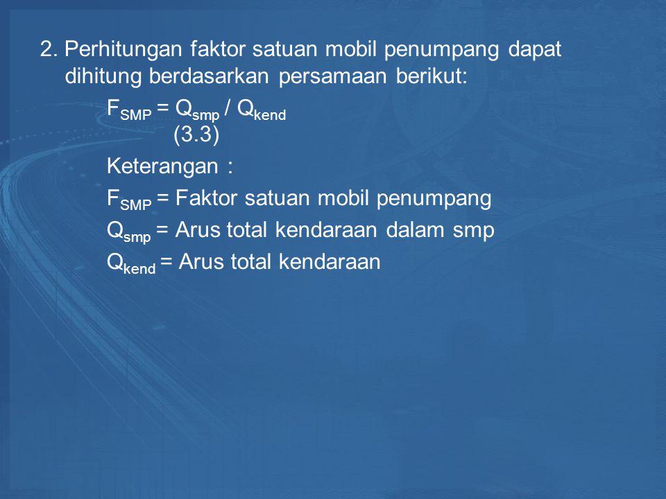 2. Perhitungan faktor satuan mobil penumpang dapat dihitung berdasarkan persamaan berikut: F SMP = Q smp / Q kend (3.3) Keterangan : F SMP = Faktor sa