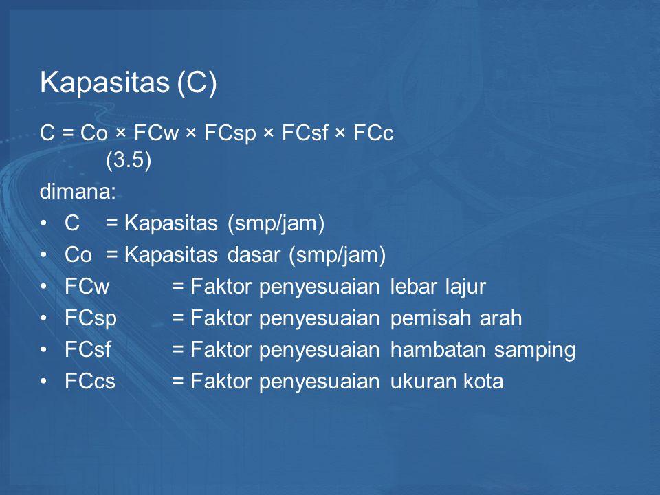Kapasitas (C) C = Co × FCw × FCsp × FCsf × FCc (3.5) dimana: C = Kapasitas (smp/jam) Co= Kapasitas dasar (smp/jam) FCw = Faktor penyesuaian lebar lajur FCsp = Faktor penyesuaian pemisah arah FCsf = Faktor penyesuaian hambatan samping FCcs = Faktor penyesuaian ukuran kota