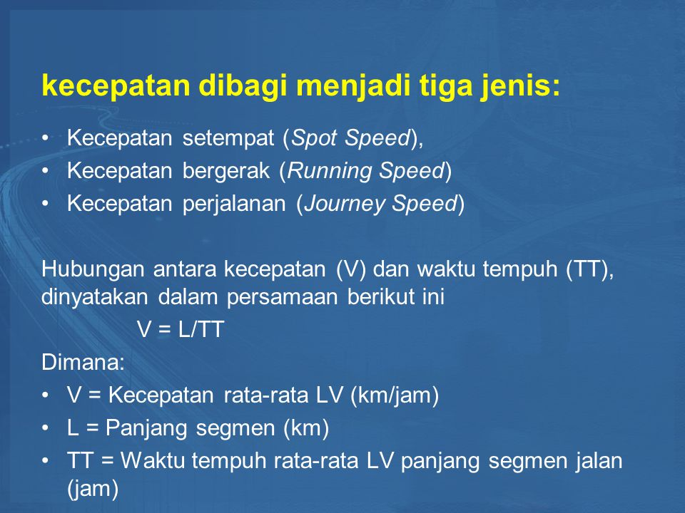 kecepatan dibagi menjadi tiga jenis: Kecepatan setempat (Spot Speed), Kecepatan bergerak (Running Speed) Kecepatan perjalanan (Journey Speed) Hubungan antara kecepatan (V) dan waktu tempuh (TT), dinyatakan dalam persamaan berikut ini V = L/TT Dimana: V = Kecepatan rata-rata LV (km/jam) L = Panjang segmen (km) TT = Waktu tempuh rata-rata LV panjang segmen jalan (jam)