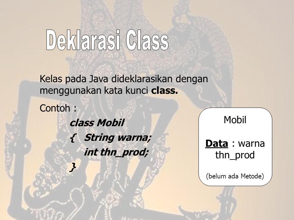 Kelas pada Java dideklarasikan dengan menggunakan kata kunci class. Contoh : class Mobil { String warna; int thn_prod; } Mobil Data : warna thn_prod (