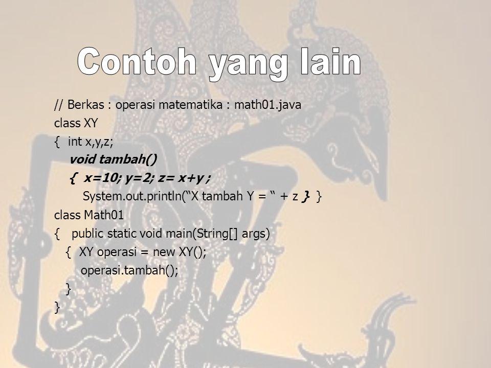 "// Berkas : operasi matematika : math01.java class XY { int x,y,z; void tambah() { x=10; y=2; z= x+y ; System.out.println(""X tambah Y = "" + z } } clas"