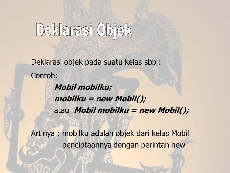 Deklarasi objek pada suatu kelas sbb : Contoh: Mobil mobilku; mobilku = new Mobil(); atau Mobil mobilku = new Mobil(); Artinya : mobilku adalah objek