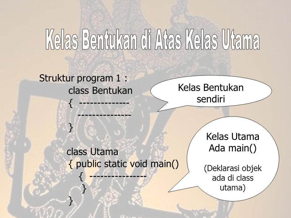 Struktur program 1 : class Bentukan { -------------- --------------- } class Utama { public static void main() { ---------------- } Kelas Bentukan sen
