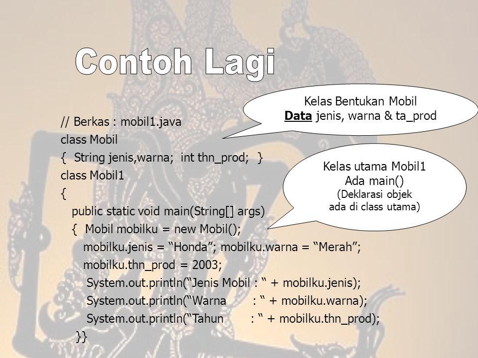 // Berkas : mobil1.java class Mobil { String jenis,warna; int thn_prod; } class Mobil1 { public static void main(String[] args) { Mobil mobilku = new