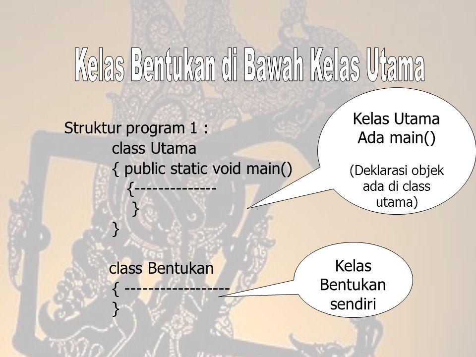 Struktur program 1 : class Utama { public static void main() {-------------- } class Bentukan { ------------------ } Kelas Bentukan sendiri Kelas Utam