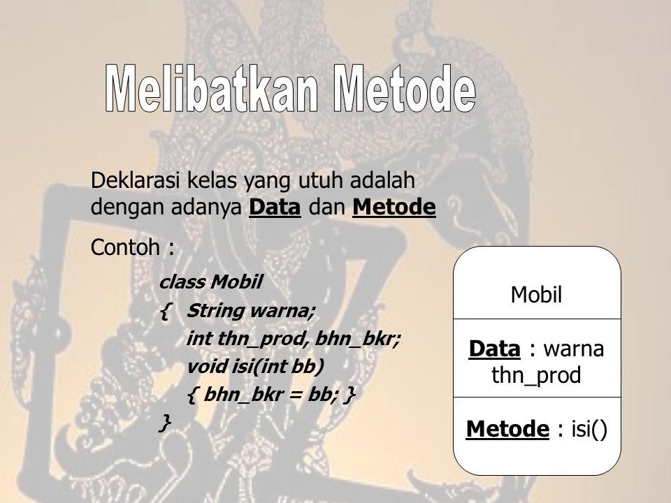 Deklarasi kelas yang utuh adalah dengan adanya Data dan Metode Contoh : class Mobil { String warna; int thn_prod, bhn_bkr; void isi(int bb) { bhn_bkr