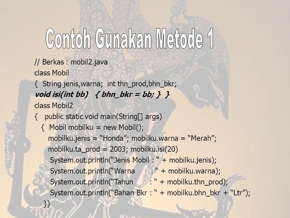 // Berkas : mobil2.java class Mobil { String jenis,warna; int thn_prod,bhn_bkr; void isi(int bb) { bhn_bkr = bb; } } class Mobil2 { public static void