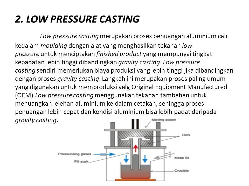 2. LOW PRESSURE CASTING Low pressure casting merupakan proses penuangan aluminium cair kedalam moulding dengan alat yang menghasilkan tekanan low pres