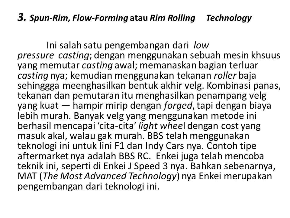 3. Spun-Rim, Flow-Forming atau Rim Rolling Technology Ini salah satu pengembangan dari low pressure casting; dengan menggunakan sebuah mesin khsuus ya
