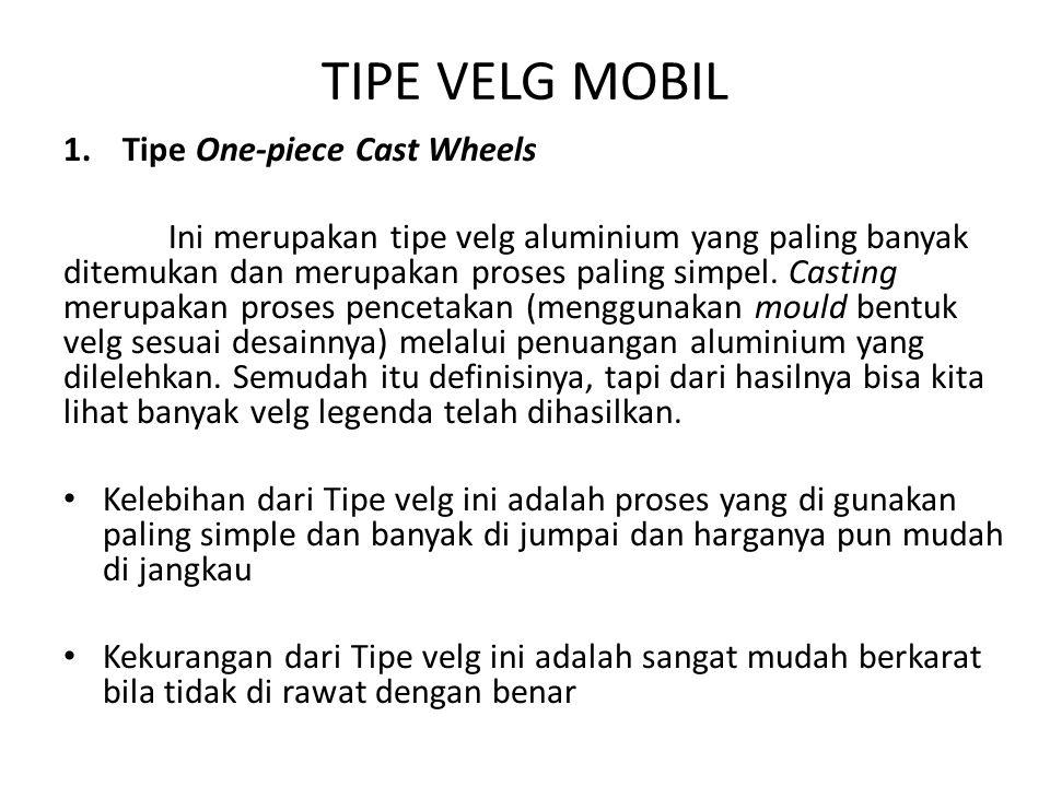 TIPE VELG MOBIL 1.Tipe One-piece Cast Wheels Ini merupakan tipe velg aluminium yang paling banyak ditemukan dan merupakan proses paling simpel.