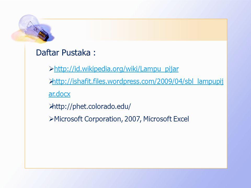  http://id.wikipedia.org/wiki/Lampu_pijarhttp://id.wikipedia.org/wiki/Lampu_pijar  http://ishafit.files.wordpress.com/2009/04/sbl_lampupij ar.docx http://ishafit.files.wordpress.com/2009/04/sbl_lampupij ar.docx  http://phet.colorado.edu/  Microsoft Corporation, 2007, Microsoft Excel Daftar Pustaka :
