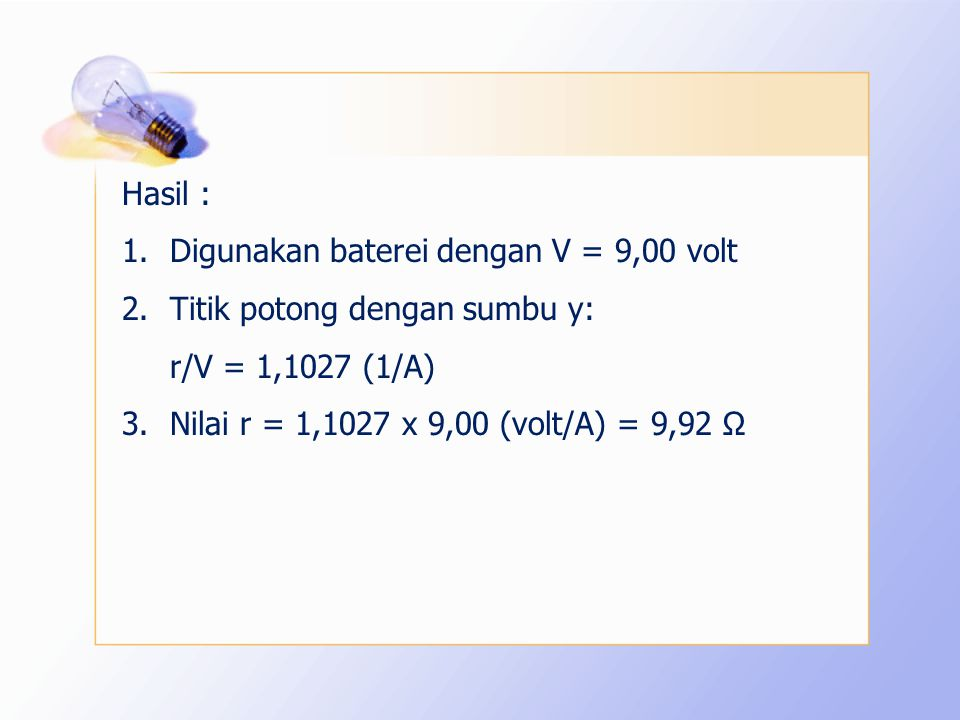 1.Digunakan baterei dengan V = 9,00 volt 2.Titik potong dengan sumbu y: r/V = 1,1027 (1/A) 3.Nilai r = 1,1027 x 9,00 (volt/A) = 9,92 Ω
