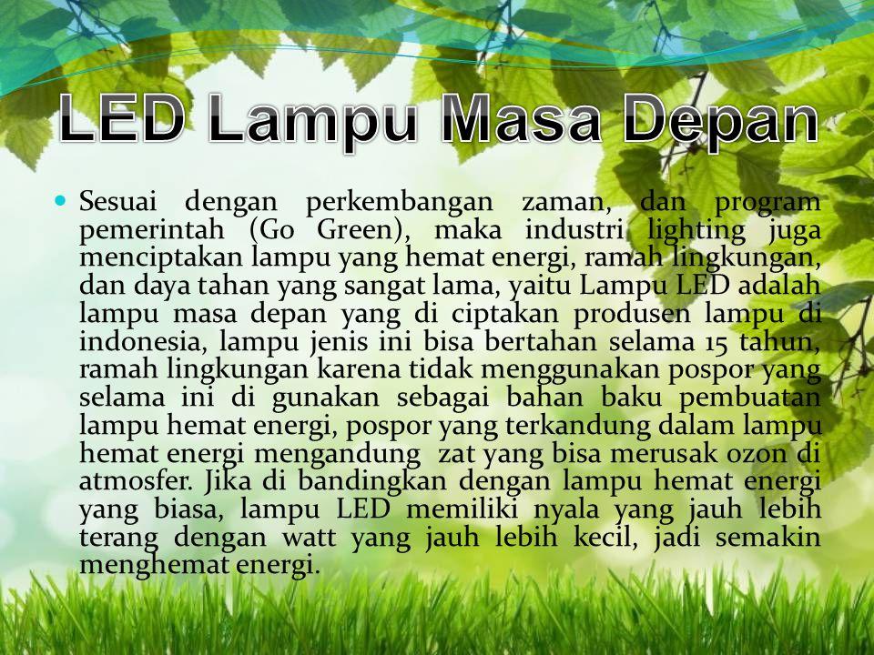 Sesuai dengan perkembangan zaman, dan program pemerintah (Go Green), maka industri lighting juga menciptakan lampu yang hemat energi, ramah lingkungan