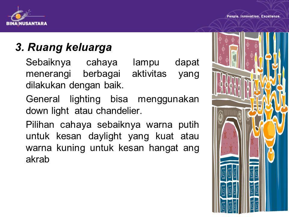 3. Ruang keluarga Sebaiknya cahaya lampu dapat menerangi berbagai aktivitas yang dilakukan dengan baik. General lighting bisa menggunakan down light a
