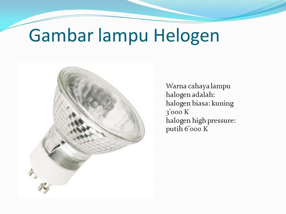 Gambar lampu Helogen Warna cahaya lampu halogen adalah: halogen biasa: kuning 3'000 K halogen high pressure: putih 6'000 K