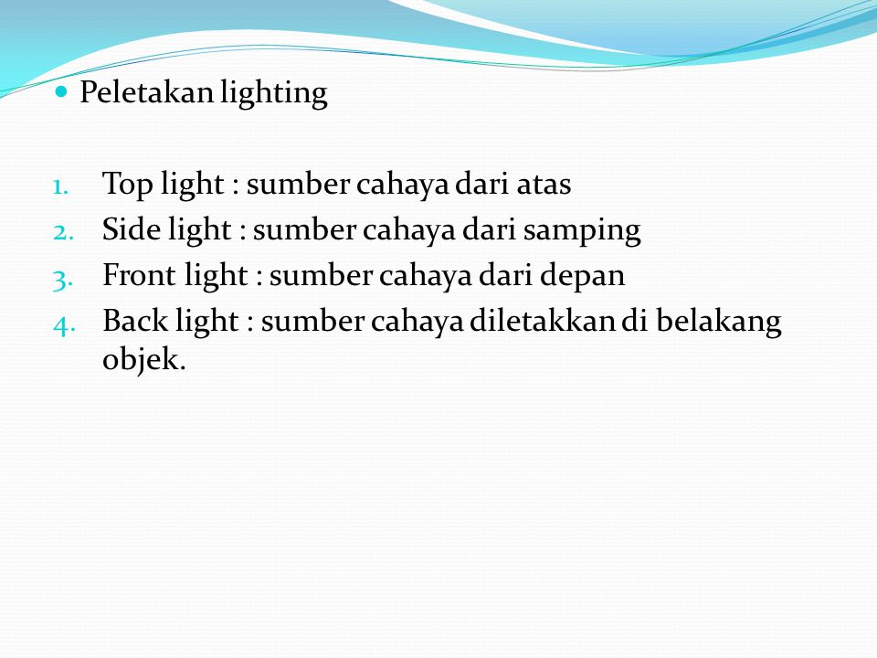 Peletakan lighting 1. Top light : sumber cahaya dari atas 2. Side light : sumber cahaya dari samping 3. Front light : sumber cahaya dari depan 4. Back