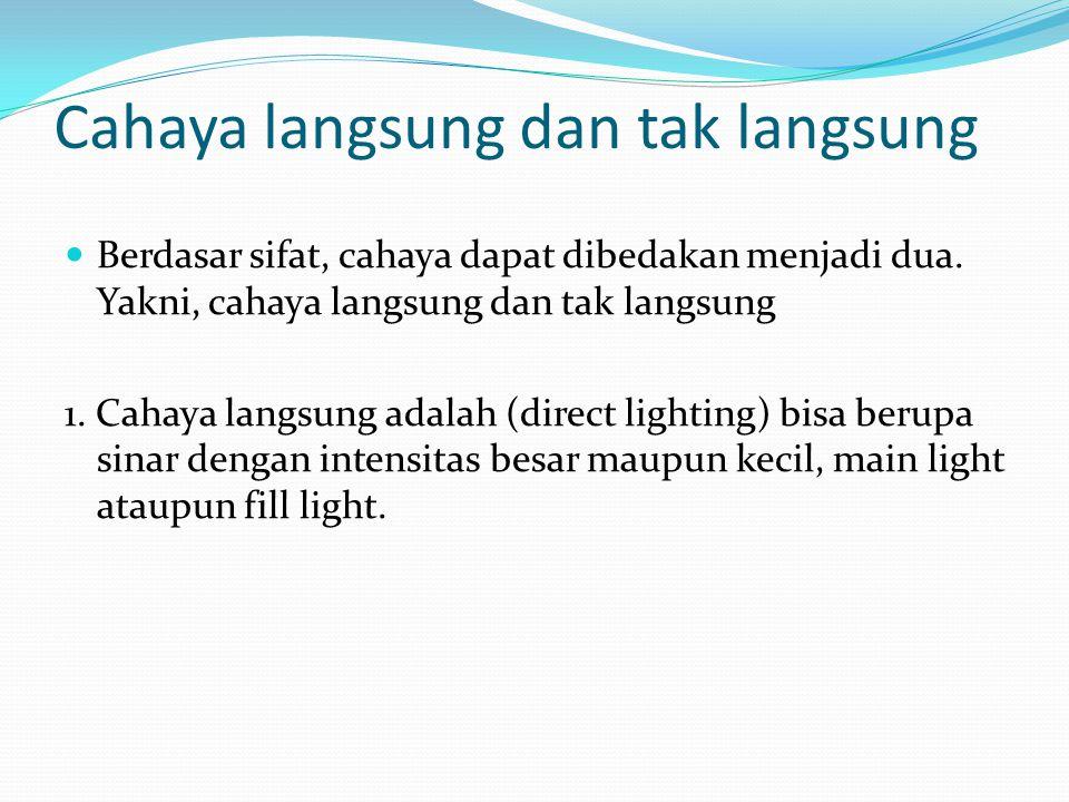Cahaya langsung dan tak langsung Berdasar sifat, cahaya dapat dibedakan menjadi dua. Yakni, cahaya langsung dan tak langsung 1. Cahaya langsung adalah