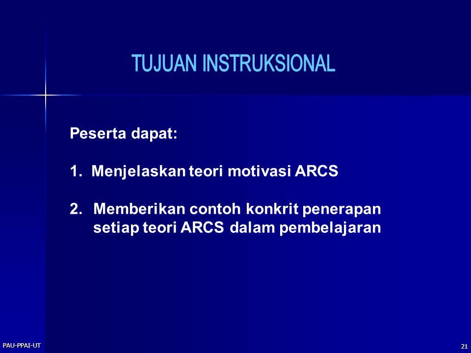 PAU-PPAI-UT 21 Peserta dapat: 1. Menjelaskan teori motivasi ARCS 2.Memberikan contoh konkrit penerapan setiap teori ARCS dalam pembelajaran