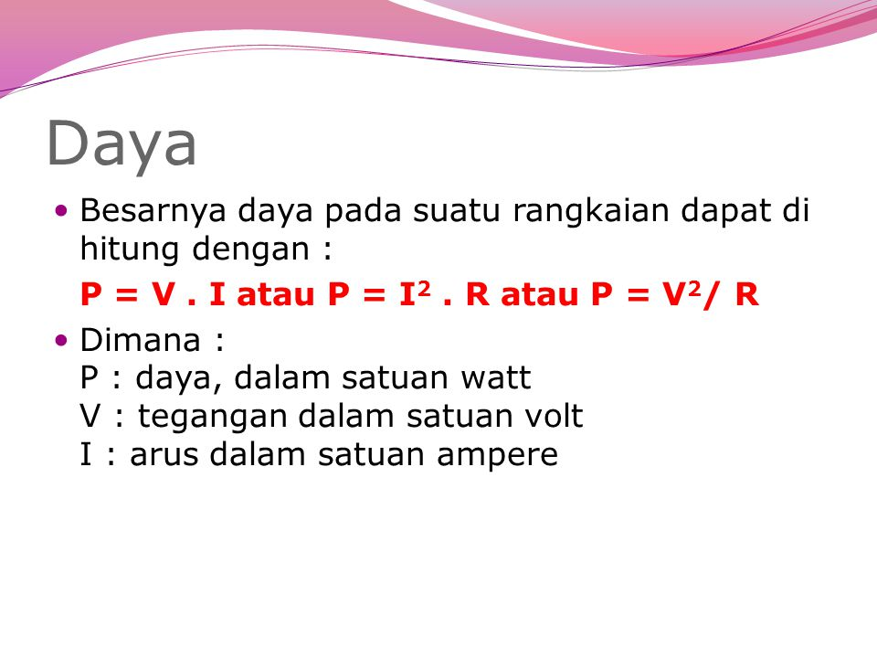 Daya Besarnya daya pada suatu rangkaian dapat di hitung dengan : P = V. I atau P = I 2. R atau P = V 2 / R Dimana : P : daya, dalam satuan watt V : te