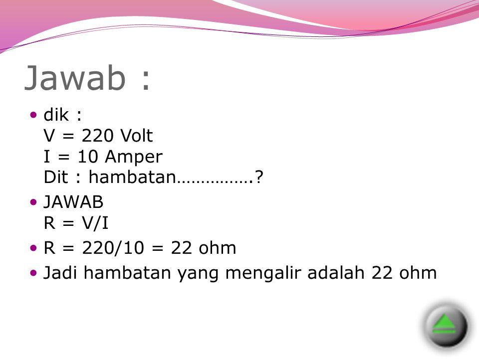 Jawab : dik : V = 220 Volt I = 10 Amper Dit : hambatan…………….? JAWAB R = V/I R = 220/10 = 22 ohm Jadi hambatan yang mengalir adalah 22 ohm