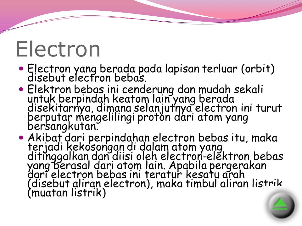 Electron Electron yang berada pada lapisan terluar (orbit) disebut electron bebas. Elektron bebas ini cenderung dan mudah sekali untuk berpindah keato