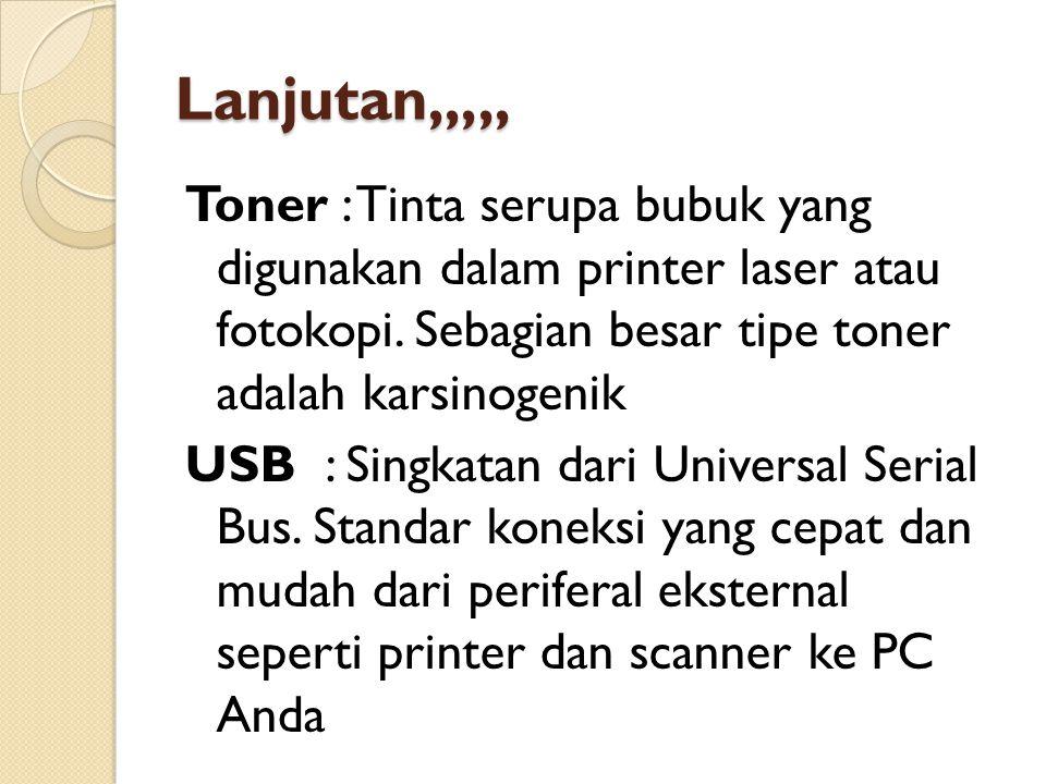 Lanjutan,,,,, Toner : Tinta serupa bubuk yang digunakan dalam printer laser atau fotokopi. Sebagian besar tipe toner adalah karsinogenik USB : Singkat